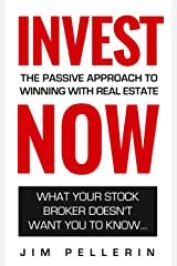 Invest NOW - The Passive Approach To Winning With Real Estate: What Your Stock Broker Doesn't Want You To Know ... (Life NOW Solutions Book 2) Kindle Edition