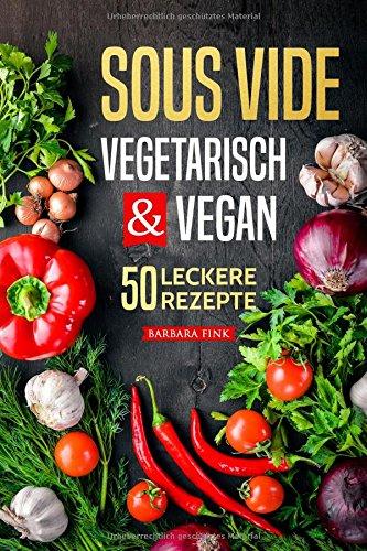 Sous Vide vegetarisch und vegan: Sous Vide Kochbuch - 50 leckere Rezepte (Vorspeisen, Hauptspeisen, Nachspeisen)