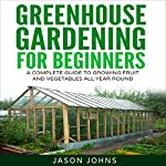 Greenhouse Gardening: A Beginners Guide to Growing Fruit and Vegetables All Year | Jason Johns