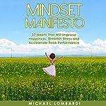 Mindset Manifesto: 37 Habits That Will Improve Happiness, Diminish Stress and Accelerate Peak Performance | Michael Lombardi