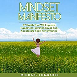 Mindset Manifesto: 37 Habits That Will Improve Happiness, Diminish Stress and Accelerate Peak Performance
