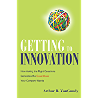 Getting to Innovation: How Asking the Right Questions Generates the Great Ideas Your Company Needs