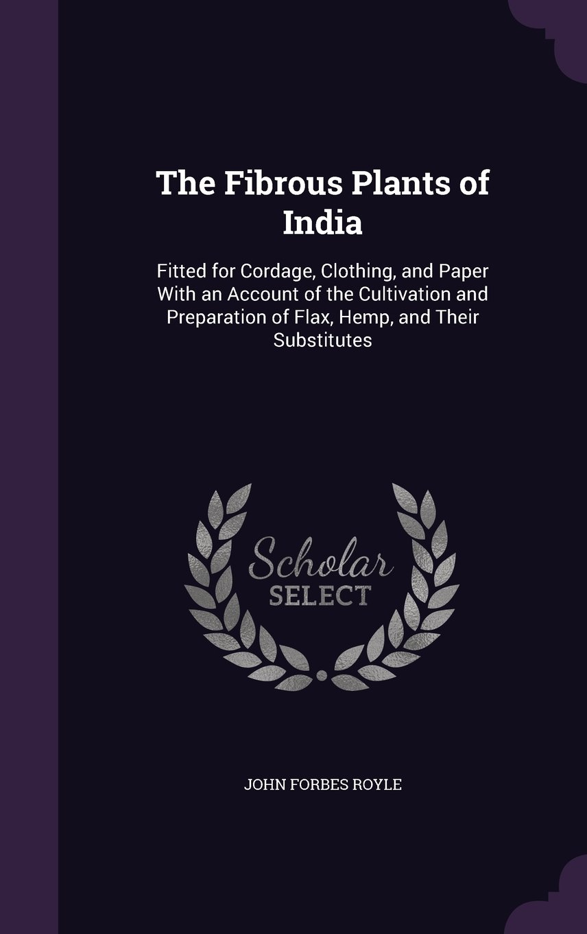 Read Online The Fibrous Plants of India: Fitted for Cordage, Clothing, and Paper with an Account of the Cultivation and Preparation of Flax, Hemp, and Their Substitutes pdf
