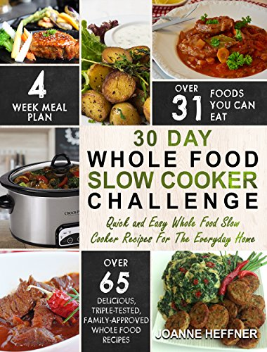 30 Day Whole Food Slow Cooker Challenge: Quick and Easy Whole Food Slow Cooker Recipes For The Everyday Home – Delicious, Triple-Tested, Family-Approved Whole Food Recipes (Slow Cooker Cookbook) by Joanne Heffner