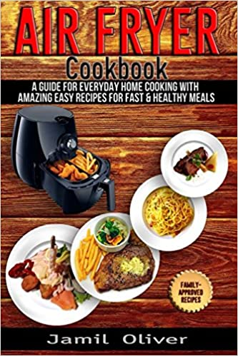 Air Fryer Cookbook . A Guide for Everyday Home Cooking with Amazing Easy Recipes for Fast & Healthy Meals.