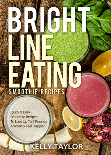 Bright Line Eating Smoothie Recipes: Quick & Easy Smoothie Recipes To Lose Up to 5 Pounds A Week & Feel Happier! by Kelly  Taylor