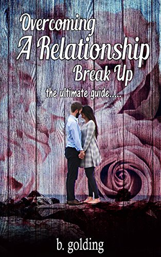 Overcoming A Relationship Break Up: the ultimate guide