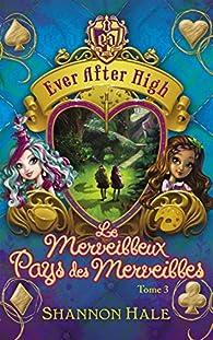 Ever After High - Tome 3 - Le merveilleux Pays des Merveilles par Shannon Hale