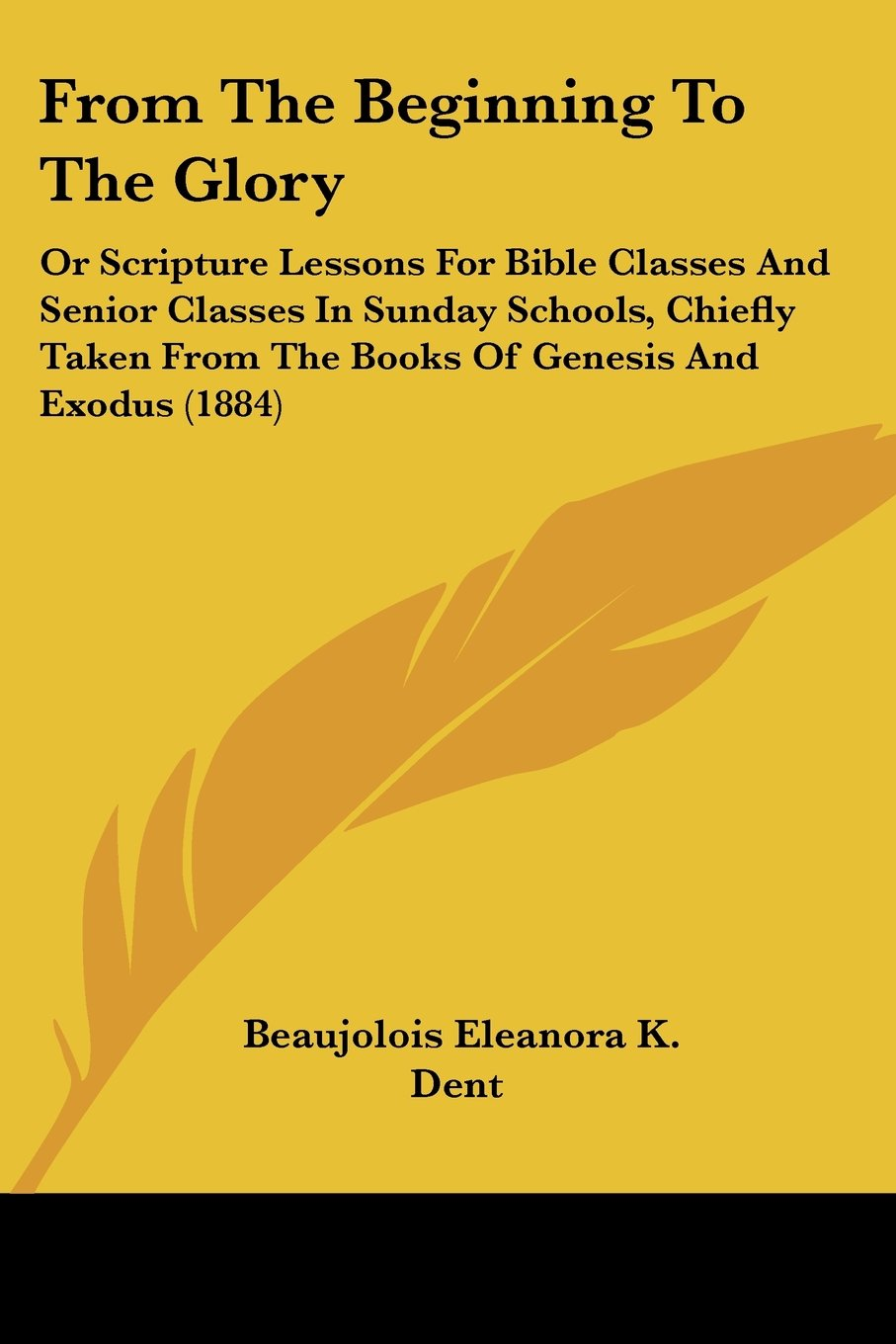 From The Beginning To The Glory: Or Scripture Lessons For Bible Classes And Senior Classes In Sunday Schools, Chiefly Taken From The Books Of Genesis And Exodus (1884) PDF ePub fb2 book