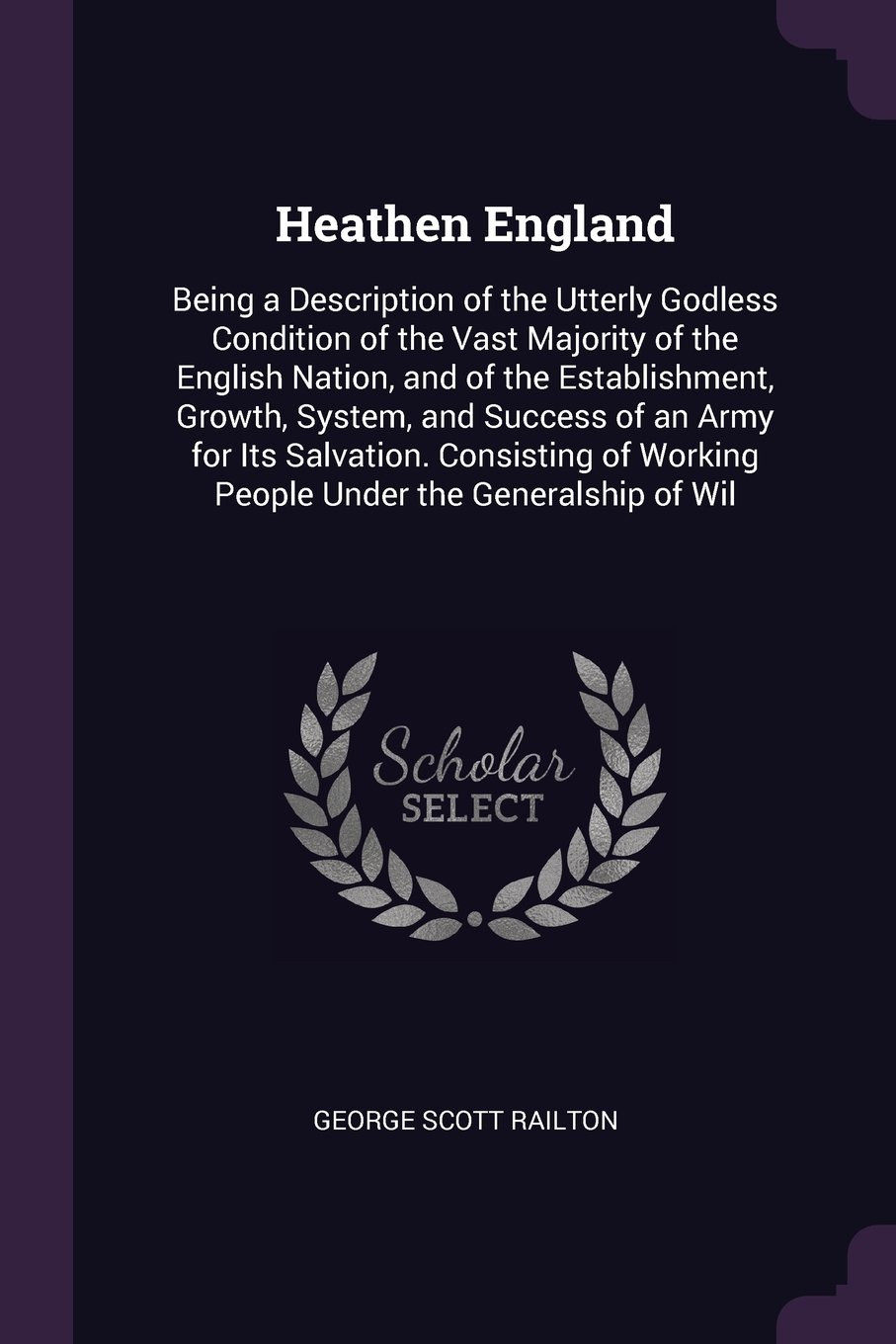 Download Heathen England: Being a Description of the Utterly Godless Condition of the Vast Majority of the English Nation, and of the Establishment, Growth, ... Working People Under the Generalship of Wil PDF