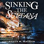 Sinking the Sultana: A Civil War Story of Imprisonment, Greed, and a Doomed Journey Home | Sally M. Walker
