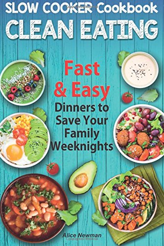 Clean Eating Slow Cooker Cookbook: Fast and Easy Dinners to Save Your Family Weeknights