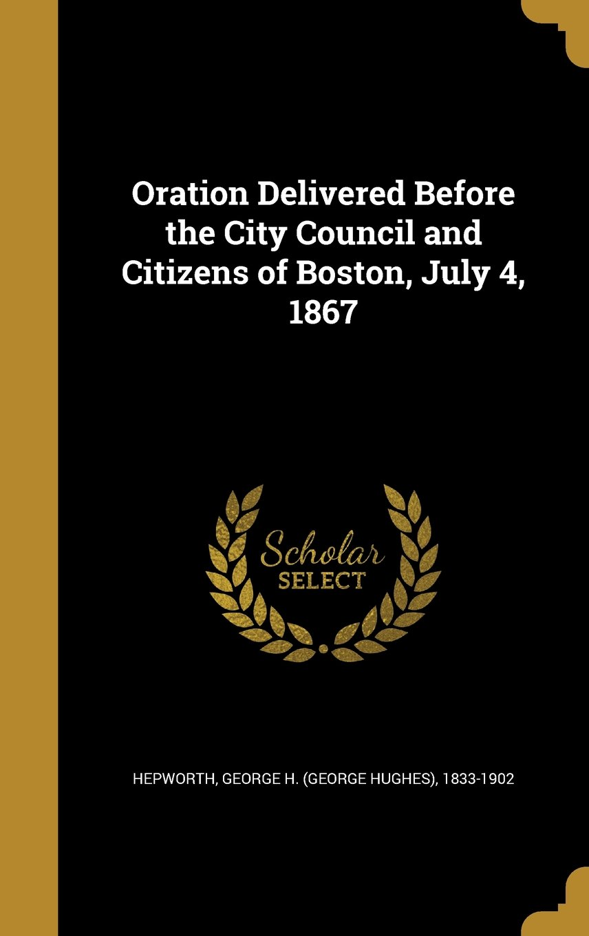 Download Oration Delivered Before the City Council and Citizens of Boston, July 4, 1867 pdf