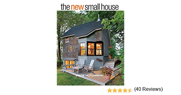 Astounding Amazon Com The New Small House Ebook Katie Hutchison Kindle Store Largest Home Design Picture Inspirations Pitcheantrous