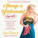 Always a Bridesmaid (for Hire) Audiobook by Jen Glantz Narrated by Jen Glantz