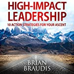 High Impact Leadership: 10 Action Strategies for Your Ascent | Brian Braudis