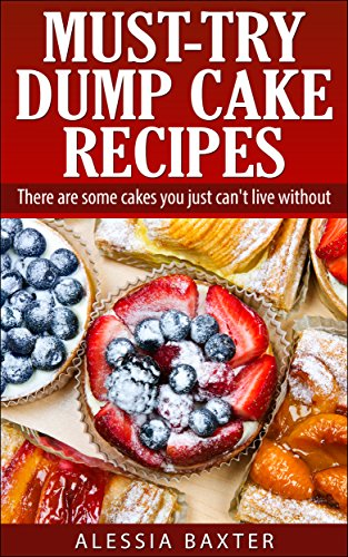 Must-Try Dump Cakes: Quick and Easy Dump Cake Recipes You Must Use for  Desserts and Meals