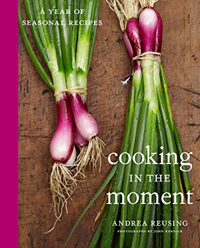 Cooking in the Moment: A Year of Seasonal Recipes: A Cookbook (Best Fried Chicken Recipe In The World)