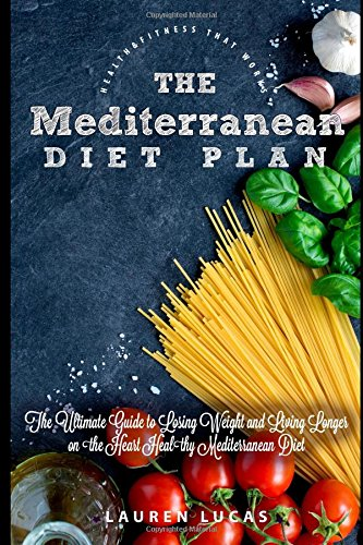 The Mediterranean Diet Plan: The Ultimate Guide to Losing Weight and Living Longer on the Heart Healthy Mediterranean Diet (Health & Fitness That Works)