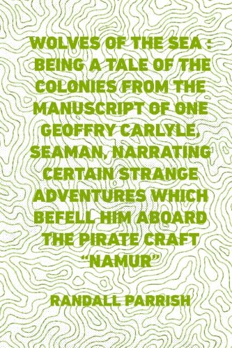 Wolves of the Sea : Being a Tale of the Colonies from the Manuscript of One Geoffry Carlyle, Seaman, Narrating Certain Strange Adventures Which Befell Him Aboard the Pirate Craft
