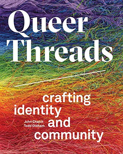Queer Threads Crafting Identity and Community [Chaich, John - Oldham, Todd] (Tapa Dura)