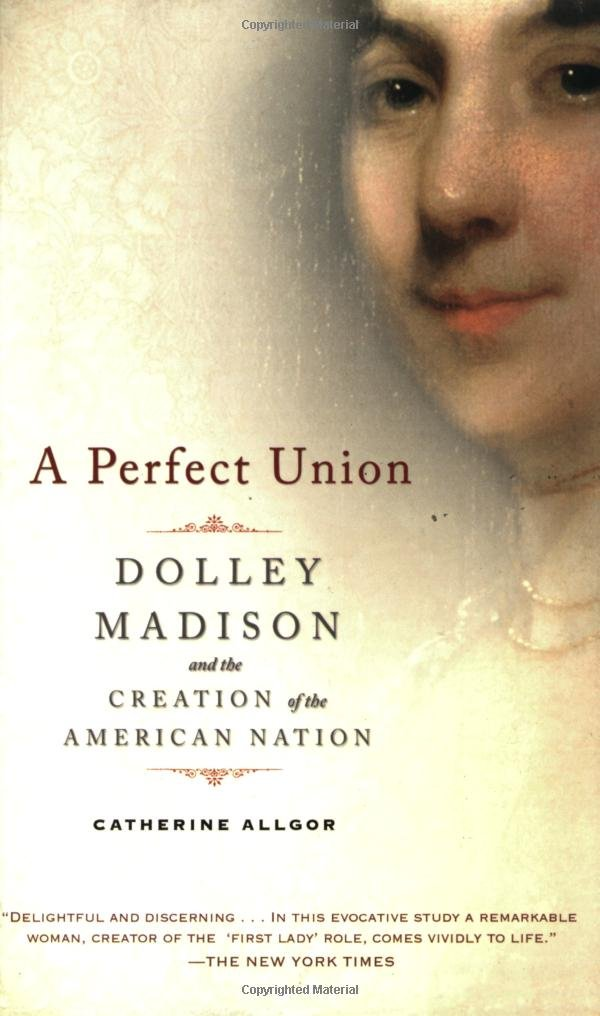 Read Online A Perfect Union: Dolley Madison and the Creation of the American Nation pdf