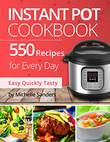 Instant Pot Cookbook: 550 Recipes For Every Day. Healthy and Delicious Meals. Nutrition Facts & Calories. Simple and Clear Instructions. by [Sanders, Michelle]