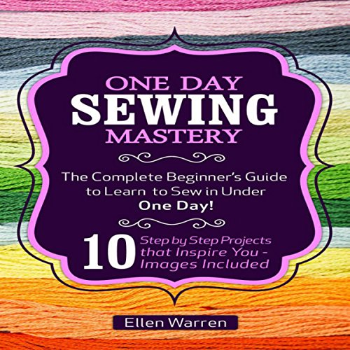 One Day Sewing Mastery: The Complete Beginner's Guide to Learn to Sew in Under 1 Day!