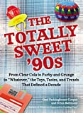 The Totally Sweet 90s: From Clear Cola to Furby, and Grunge to ''Whatever'', the Toys, Tastes, and Trends  That Defined a Decade