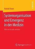 Systemorganisation und Emergenz in der Medizin: Wie wir krank werden