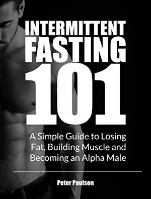 Intermittent Fasting 101: A Simple Guide to Losing Fat; Building Muscle and Becoming an Alpha Male