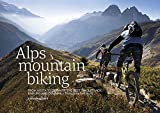 Alps Mountain Biking: From Aosta to Zermatt: The Best Singletrack, Enduro and Downhill Trails in the Alps