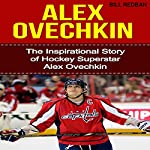 Alex Ovechkin: The Inspirational Story of Hockey Superstar Alex Ovechkin | Bill Redban