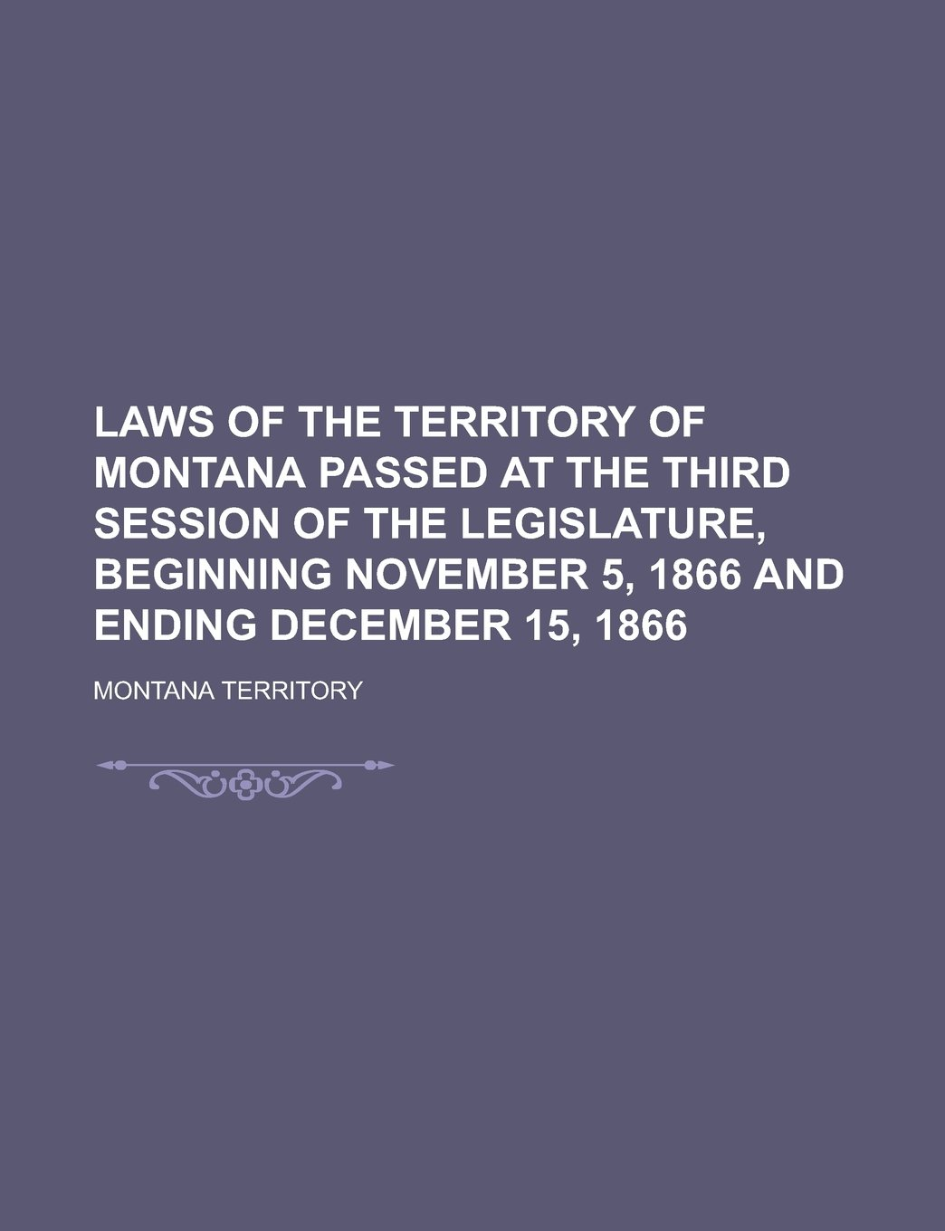 Laws of the Territory of Montana Passed at the Third Session of the Legislature, Beginning November 5, 1866 and Ending December 15, 1866 ebook
