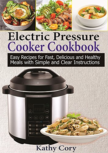 Electric Pressure Cooker Cookbook: Easy Recipes for Fast, Delicious, and Healthy Meals with Simple and Clear Instructions (Pressure Cooker Recipes, Healthy Cookbook, Gluten Free Book 1) by Kathy Cory