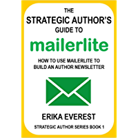 The Strategic Author's Guide to MailerLite: How to use MailerLite to build an author newsletter (Strategic Author Series…
