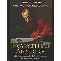 Os Evangelhos Apócrifos: a História dos Apócrifos do Novo Testamento que não Constam na Bíblia