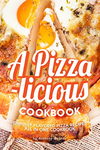 A Pizza-licious Cookbook!: Sinfully Flavored Pizza Recipes All in One Cookbook by Anthony Boundy