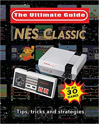 Ultimate Guide to the NES Classic Tips and Strategies to All 30 Games Tricks NES Classic
