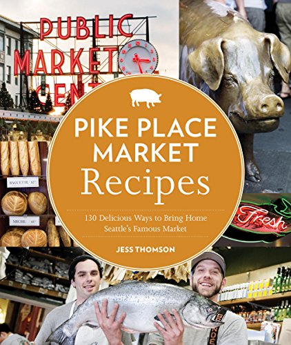 Pike Place Market Recipes: 130 Delicious Ways to Bring Home Seattle's Famous - Place International Market