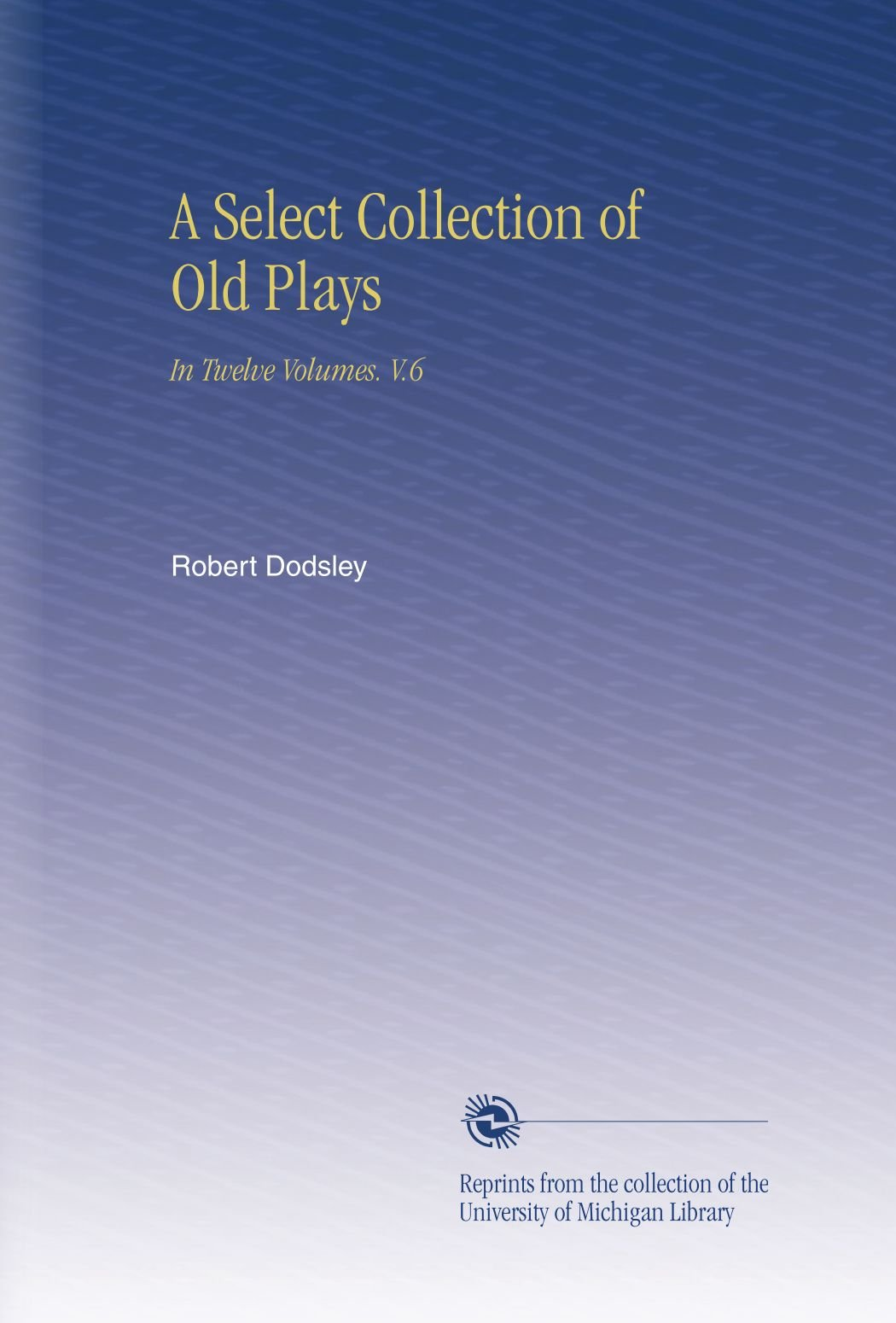 A Select Collection of Old Plays: In Twelve Volumes. V.6 pdf epub