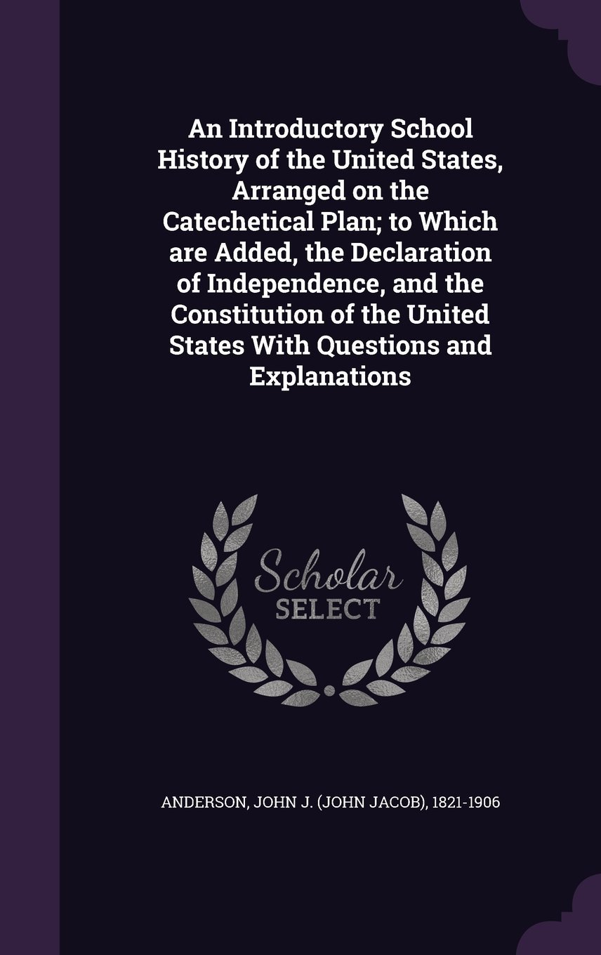 An Introductory School History of the United States, Arranged on the Catechetical Plan; To Which Are Added, the Declaration of Independence, and the ... United States with Questions and Explanations pdf epub