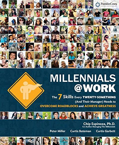 Millennials@Work: The 7 Skills Every Twenty-Something (and Their Manager) Needs to Overcome Roadblocks and Achieve Great