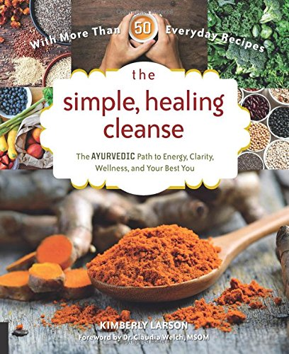 The Simple, Healing Cleanse: The Ayurvedic Path to Energy, Clarity, Wellness, and Your Best You by Kimberly Larson, Claudia Welch