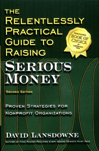 The Relentlessly Practical Guide to Raising Serious Money: Proven Strategies for Nonprofit Organizations