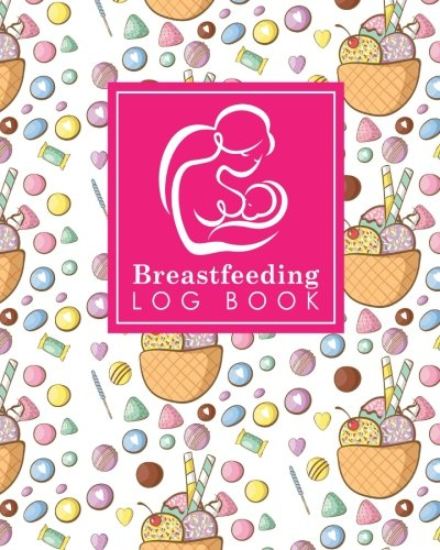 Breastfeeding Log Book: Baby Feeding Logbook, Breastfeeding Journal, Breastfeeding And Diaper Log, Breastfeeding Tracker, Cute Ice Cream & Lollipop Cover (Breastfeeding Log Books) (Volume 30) (Diaper Lollipop)
