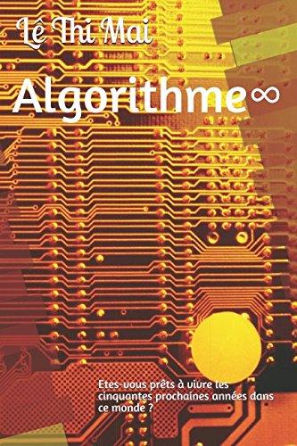 Algorithme∞: Etes-vous prêts à vivre les cinquantes prochaines années dans ce monde ? (French Edition)