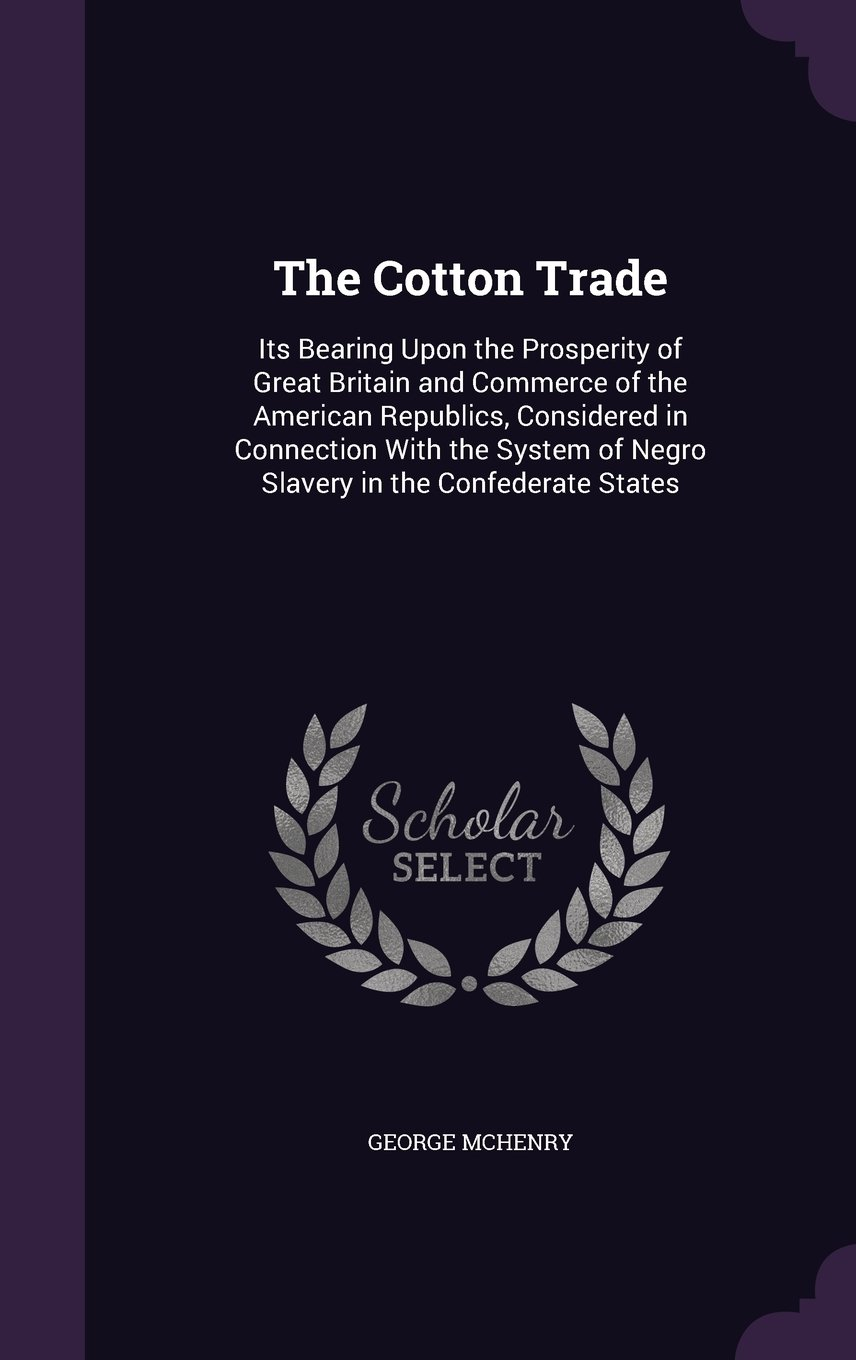 The Cotton Trade: Its Bearing Upon the Prosperity of Great Britain and Commerce of the American Republics, Considered in Connection with the System of Negro Slavery in the Confederate States pdf epub