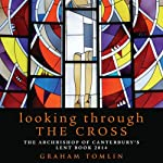 Looking Through the Cross: The Archbishop of Canterbury's Lent Book 2014 | Graham Tomlin