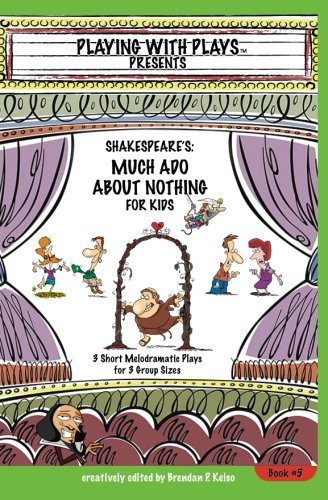 Shakespeare's Much Ado About Nothing for Kids: 3 Short Melodramatic Plays for 3 Group Sizes (Playing with Plays) (Volume 6)